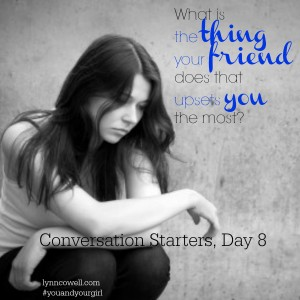 Day 8 of 10 | What is the thing your friend does that upsets you the most? | 10 Conversation Starters for You and Your Girl | #youandyourgirl series {January 2015} by Lynn Cowell