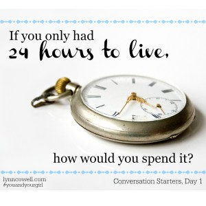 Day 1 of 10 | If you only had 24 hours to live how would you spend it? | 10 Conversation Starters for You and Your Girl | #youandyourgirl series {January 2015} by Lynn Cowell