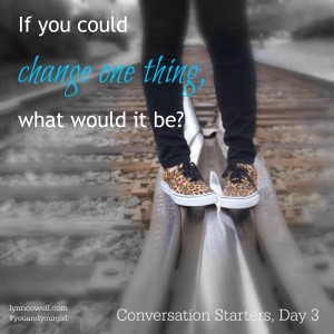 Day 3 of 10 | If you could change one thing, what would it be? | 10 Conversation Starters for You and Your Girl | #youandyourgirl series {January 2015} by Lynn Cowell