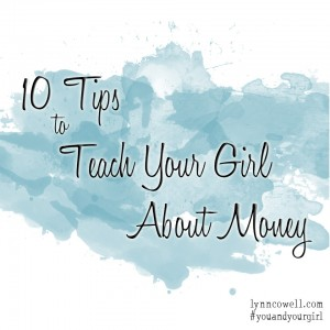 10 Tips to Teach Your Girl About Money {10-day series} | #youandyourgirl series {April 2015} by Lynn Cowell