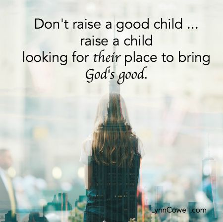 Don't raise a good child - raise a child looking for their place to bring God's good.