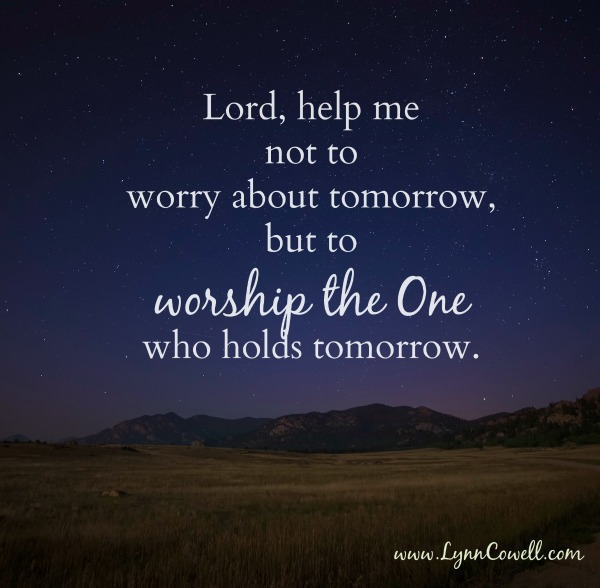 Help me not to worry about tomorrow, but to worship the One who holds tomorrow.