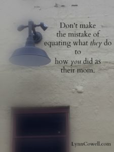 Don't make the mistake of equating what they do to how you did as their mom.