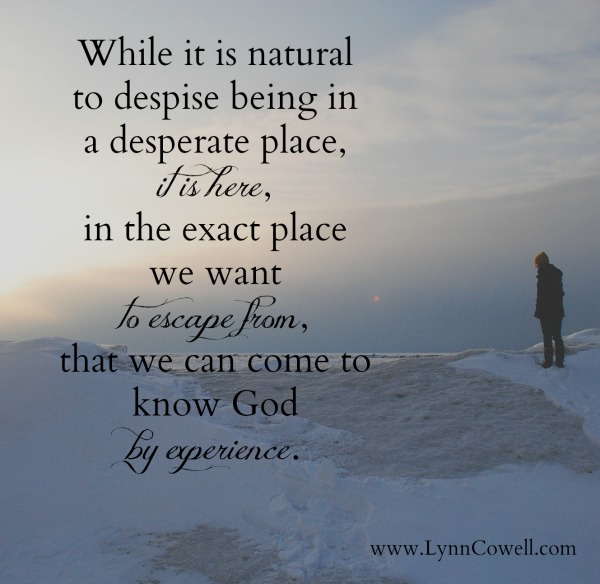 While it is natural to despise being in a desperate place, it is here, in the exact place we want to escape from, we can come to know God by experience.