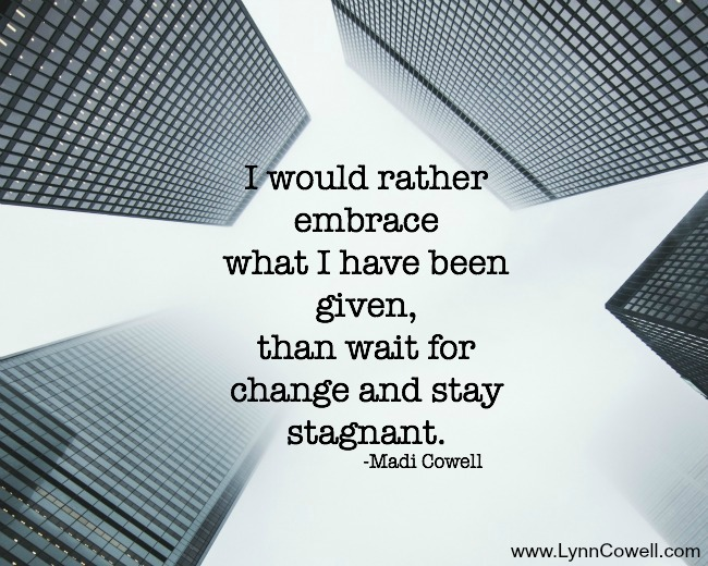 I would rather embrace what I have been given, than wait for change & stay stagnant.