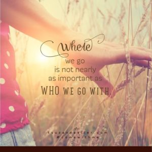 Where we go isn't as important as who we go with!
