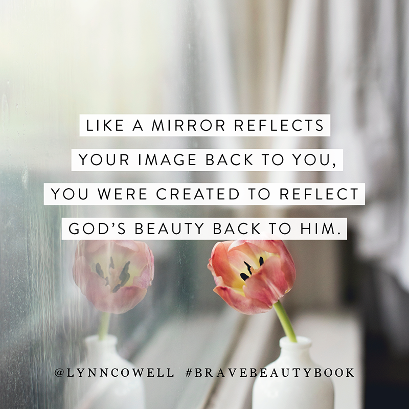 Like a mirror reflects your image back to you, you were created to reflect God's beauty back to Him. #bravebeautybook