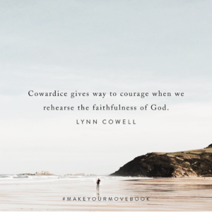 Cowardice gives way to courage when we rehearse the faithfulness of God. -Lynn Cowell #MakeYourMoveBook