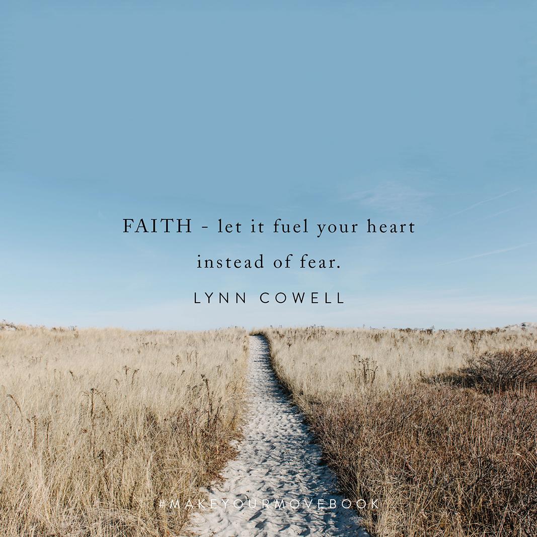 Faith - let it fuel your heart instead of fear. -Lynn Cowell #MakeYourMoveBook